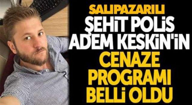 SALIPAZARILI ŞEHİT POLİS ADEM KESKİN'İN CENAZE PROGRAMI BELLİ OLDU