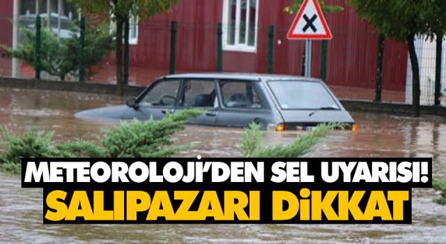 METEOROLOJİ'DEN SEL UYARISI! SALIPAZARI DİKKAT