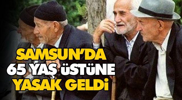 SAMSUN'DA 65 YAŞ ÜSTÜNE YASAK GELDİ