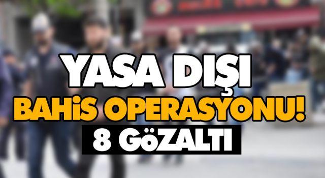 YASA DIŞI BAHİS OPERASYONU! 8 GÖZALTI