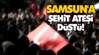 SAMSUN'A ŞEHİT ATEŞİ DÜŞTÜ!