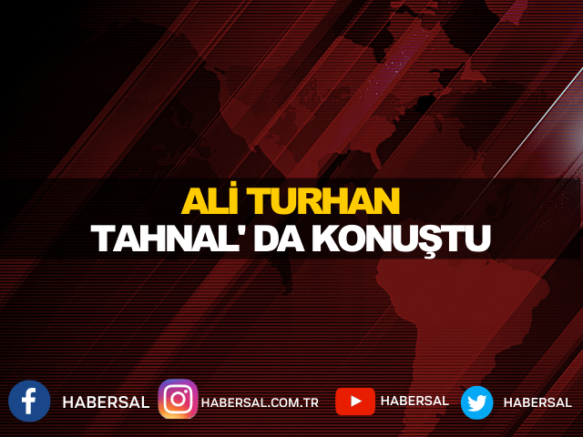 ALİ TURHAN,TAHNAL' DA KONUŞTU