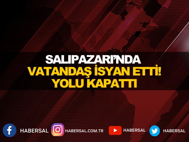 SALIPAZARI'NDA VATANDAŞ İSYAN ETTİ! YOLU KAPATTI